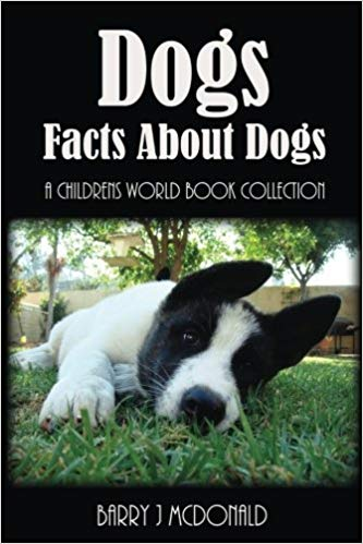 Dogs: Facts About Dogs – A Children's World Book Collection (Paperback) by Barry J McDonald